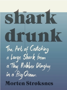 Shark Drunk : The Art of Catching a Large Shark from a Tiny Rubber Dinghy in a Big Ocean, Hardback Book
