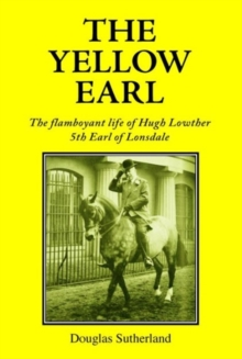 The Yellow Earl : The Flamboyant Life of Hugh Lowther, 5th Earl of Lonsdale, Hardback Book