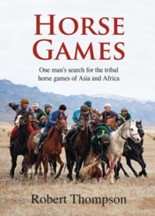 Horse Games : One Man's Search for the Tribal Horse Games of Asia and Africa, Hardback Book