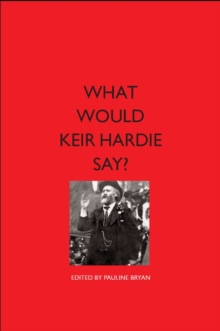 What would Keir Hardie say? : Exploring Hardie's vision and relevence to 21st Century politics, Paperback Book