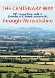 The Centenary Way Through Warwickshire : 100 Miles of Linear Walk or 209 Miles of 32 Linked Cirular Walks Stephen Cross, Paperback Book