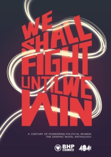 We Shall Fight Until We Win : A Century of Pioneering Political Women, The Graphic Novel Anthology, Paperback Book