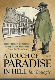 A Touch of Paradise in Hell : Talbot House, Poperinge - Every-Man's Sanctuary from the Trenches, Hardback Book