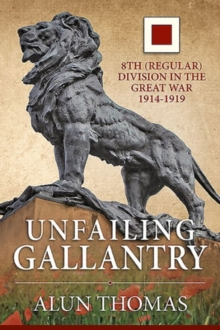 Unfailing Gallantry : 8th (Regular) Division in the Great War 1914-1919, Hardback Book