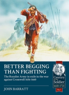 Better Begging Than Fighting : The Royalist Army in Exile in the War Against Cromwell 1656-1660, Paperback Book