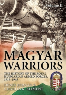 Magyar Warriors Volume 2 : The History of the Royal Hungarian Armed Forces, 1919-1945 Volume 2, Hardback Book