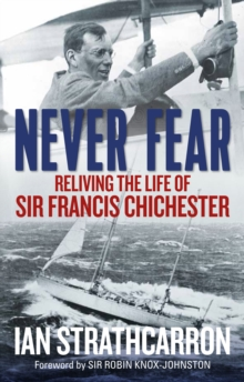 Never Fear : Reliving the Life of Sir Francis Chichester, Hardback Book