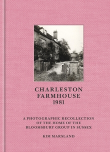 Charleston Farmhouse : A Photographic Recollection of the Home of the Bloomsbury in Sussex, Hardback Book