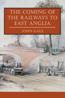 The Coming of the Railways to East Anglia, Paperback Book