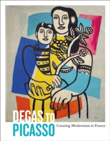 Degas to Picasso : Creating Modernism in France, Paperback Book