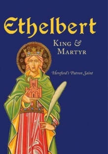Ethelbert - King & Martyr : Hereford's Patron Saint, Paperback / softback Book