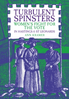Turbulent Spinsters : Women's Fight For the Vote in Hastings & St Leonards, Paperback Book