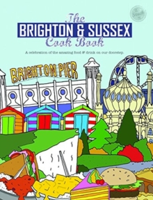 The Brighton & Sussex Cook Book : A celebration of the amazing food and drink on our doorstep, Paperback Book