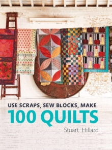 Use Scraps, Sew Blocks, Make 100 Quilts : 100 stash-busting scrap quilts, Hardback Book