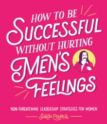 How to Be Successful Without Hurting Men's Feelings : Non-threatening Leadership Strategies for Women, Hardback Book