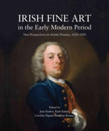 Irish Fine Art in the Early Modern Period : New Perspectives on Artistic Practice 1620-1820, Paperback Book