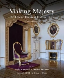 Making Majesty : The Throne Room at Dublin Castle, a Cultural History, Paperback Book