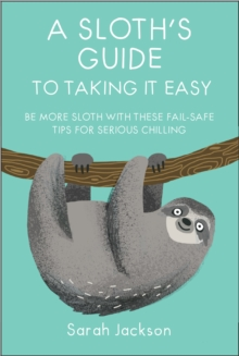 A Sloth's Guide to Taking It Easy : Be More Sloth with These Fail-Safe Tips for Serious Chilling, Hardback Book