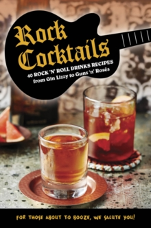 Rock Cocktails : 50 Rock 'n' Roll Drinks Recipes-from Gin Lizzy to Guns 'n' RoseS, Hardback Book