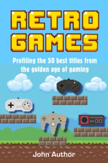 Retro Games : Profiling the Best Titles from the Golden Age of Gaming, Hardback Book