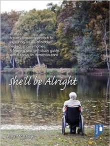 She'll be Alright : A Story-Based Approach to Exploring Issues of Hidden Neglect in Care Homes. A Training and Self-Study Guide with a Focus on Dementia Care, Paperback Book