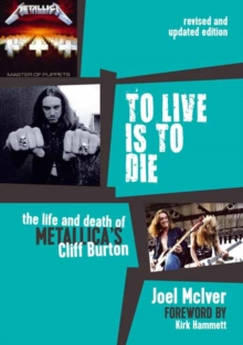 To Live is to Die : The Life and Death of Metallica's Cliff Burton, Paperback Book