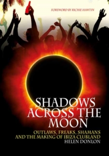 Shadows Across the Moon : Outlaws, Freaks, Shamans and the Making of Ibiza Clubland, Paperback Book