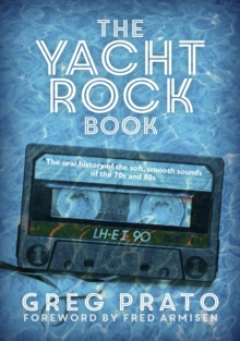 The Yacht Rock Book : The Oral History of the Soft, Smooth Sounds of the 70s and 80s, Paperback Book