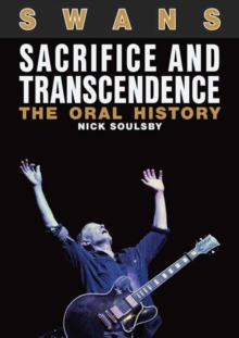 Swans: Sacrifice and Transcendence : The Oral History, Paperback Book