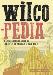 Wilcopedia : A Comprehensive Guide To The Music Of America's Best Band, Paperback / softback Book