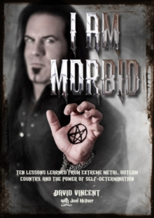 I Am Morbid : Ten Lessons Learned From Extreme Metal, Outlaw Country, And The Power Of Self-Determination, Paperback / softback Book