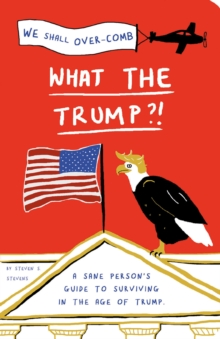 What the Trump?! : A Sane Person's Guide to Surviving in the Age of Trump, Paperback Book