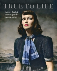 True to Life : British Realist Painting in the 1920s and 1930s, Paperback Book