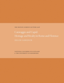 The Watson Gordon Lecture : Caravaggio and Cupid: Homage and Rivalry in Rome and Florence, Hardback Book