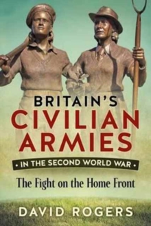 Britain's Civilian Armies in World War II : The Fight on the Home Front, Paperback Book