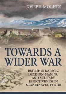 Towards a Wider War : British Strategic Decision-Making and Military Effectiveness in Scandinavia, 1939-40, Hardback Book