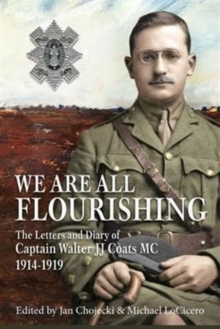 We are All Flourishing : The Letters and Diary of Captain Walter J J Coats MC 1914-1919, Hardback Book