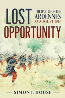Lost Opportunity : The Battle of the Ardennes 22 August 1914, Hardback Book