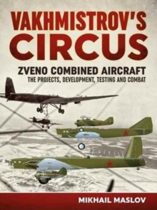 Vakhmistrov's Circus : Zveno Combined Aircraft - The Projects, Developments, Testing and Combat, Paperback Book