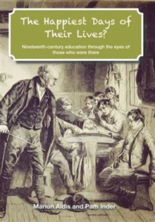The Happiest Days of Their Lives? : Nineteenth-Century Education Through the Eyes of Those Who Were There, Paperback Book