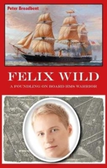 Felix Wild : A Foundling on Board HMS Warrior, Paperback Book