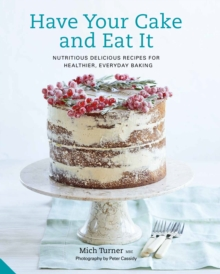 Have Your Cake and Eat it : Nutritious, Delicious Recipes for Healthier, Everyday Baking, Hardback Book