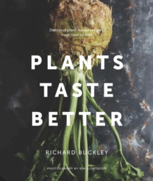 Plants Taste Better : Delicious plant-based recipes, from root to fruit, Hardback Book