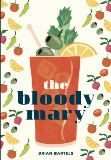 Bloody Mary : The Lore and Legend of a Cocktail Classic with Recipes for Brunch and Beyond, Hardback Book