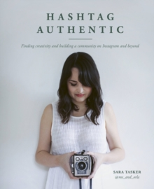 Hashtag Authentic : Finding creativity and building a community on Instagram and beyond, Hardback Book
