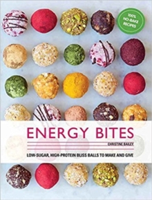 Energy Bites : 30 Low-Sugar, High Protein Bliss Balls to Make and Give, Hardback Book