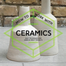 How To Work With Ceramics : Easy techniques and over 20 great projects, Paperback Book
