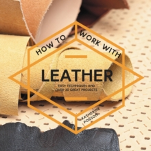 How to Work with Leather : Easy Techniques and Over 20 Great Projects, Paperback Book
