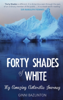 Forty Shades Of White : My Amazing Antarctic Journey, Paperback / softback Book