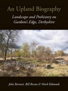 An Upland Biography : Landscape and Prehistory on Gardom's Edge, Derbyshire, Paperback / softback Book